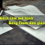 Hướng dẫn – Làm mô hình bằng Foam đơn giản dễ hiểu của LITI
